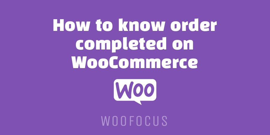 How to know order completed on WooCommerce